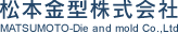 松本金型株式会社 MATSUMOTO-Die and mold Co.,Ltd